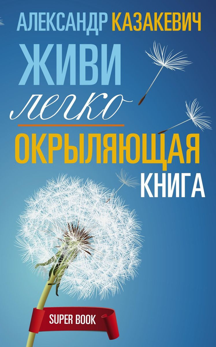 Александр Казакевич Окрыляющая книга. Живи легко