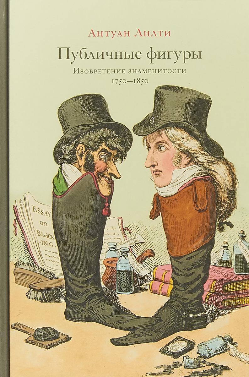 Антуан Лилти Публичные фигуры. Изобретение знаменитости (1750-1850) цена