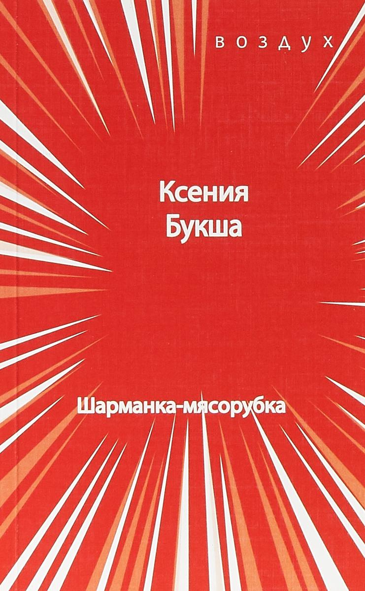 Ксения Букша Шарманка-мясорубка ISBN: 978-5-86856-306-5 ксения хорт шелуха сборник стихов