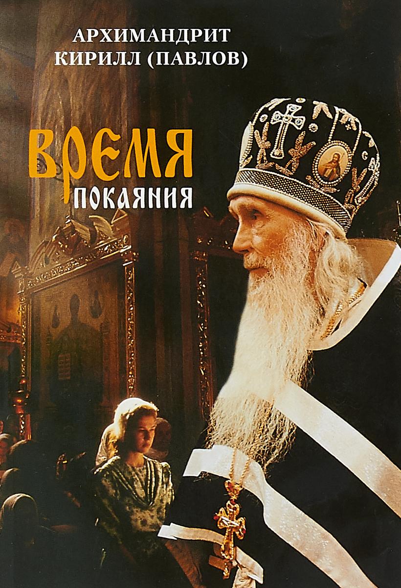 Архимадрит Кирилл (Павлов) Время покаяния игумен максим рыжов путь к небесной радости от великого поста до пятидесятницы