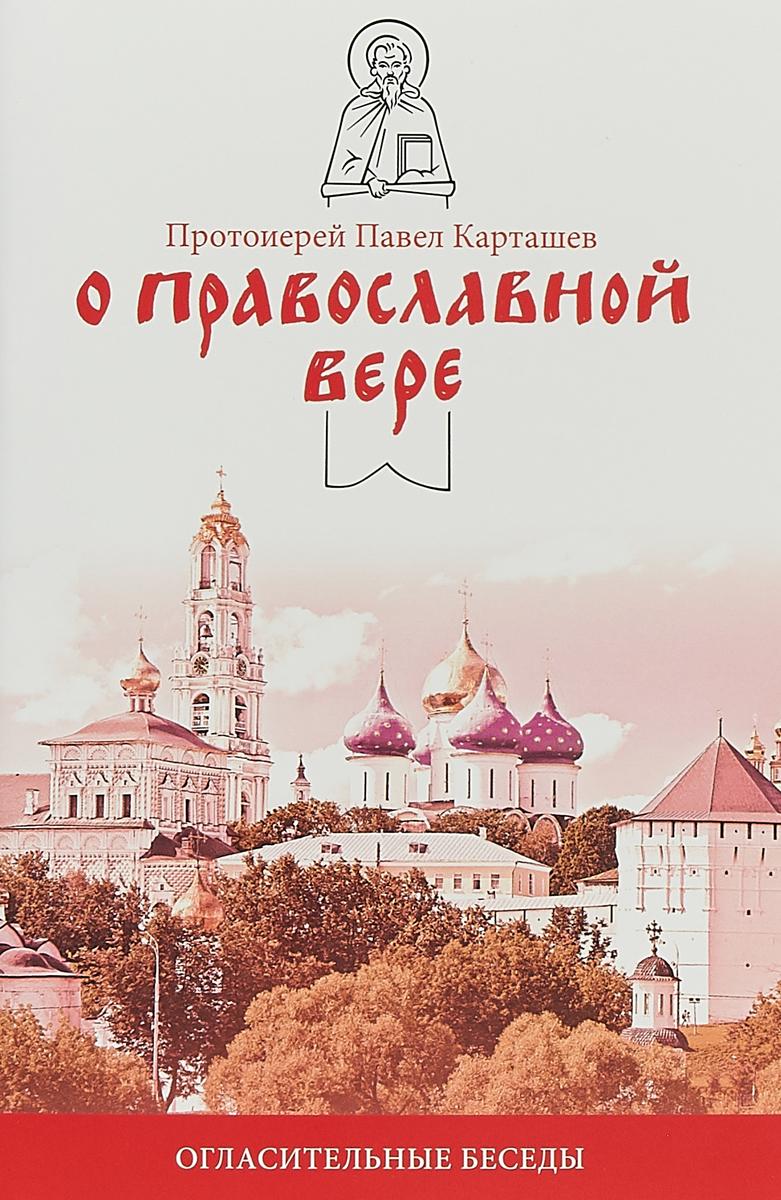 Протоиерей Павел Карташёв О православной вере. Огласительные беседы