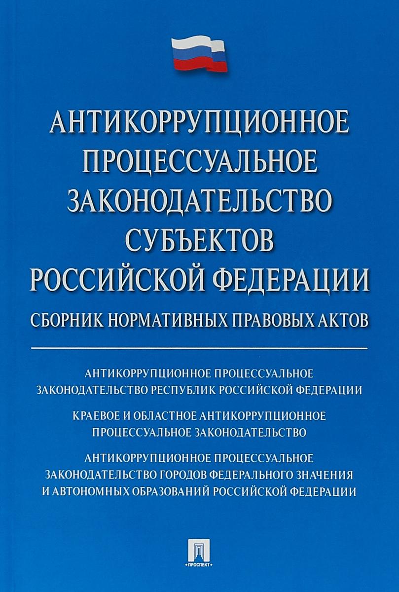 Антикоррупционное процессуальное законодательство субъектов РФ. Сборник нормативных правовых актов.
