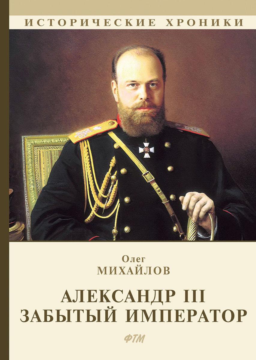 Александр III. Забытый император. Олег Михайлов