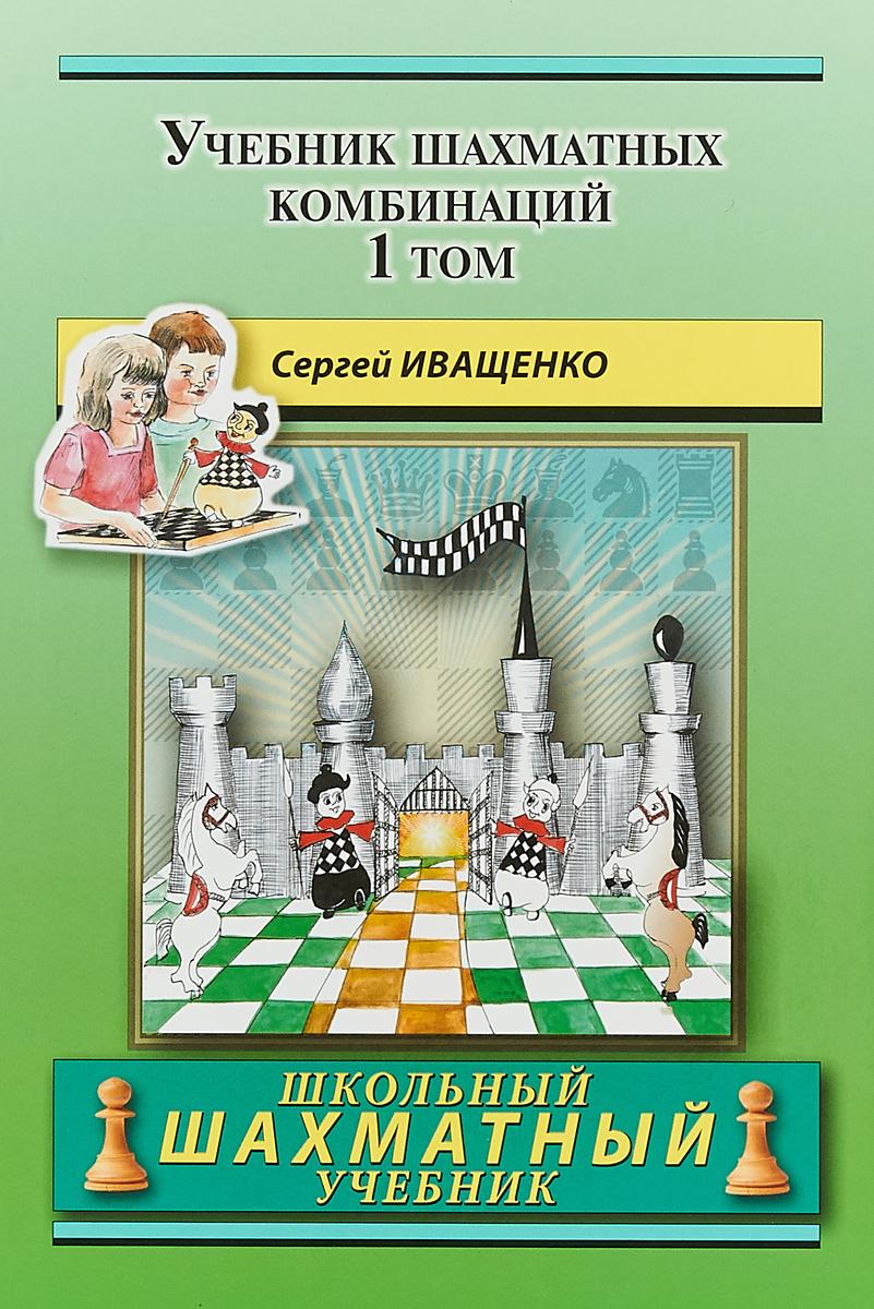 Учебник шахматных комбинаций. Том 1. Сергей Иващенко