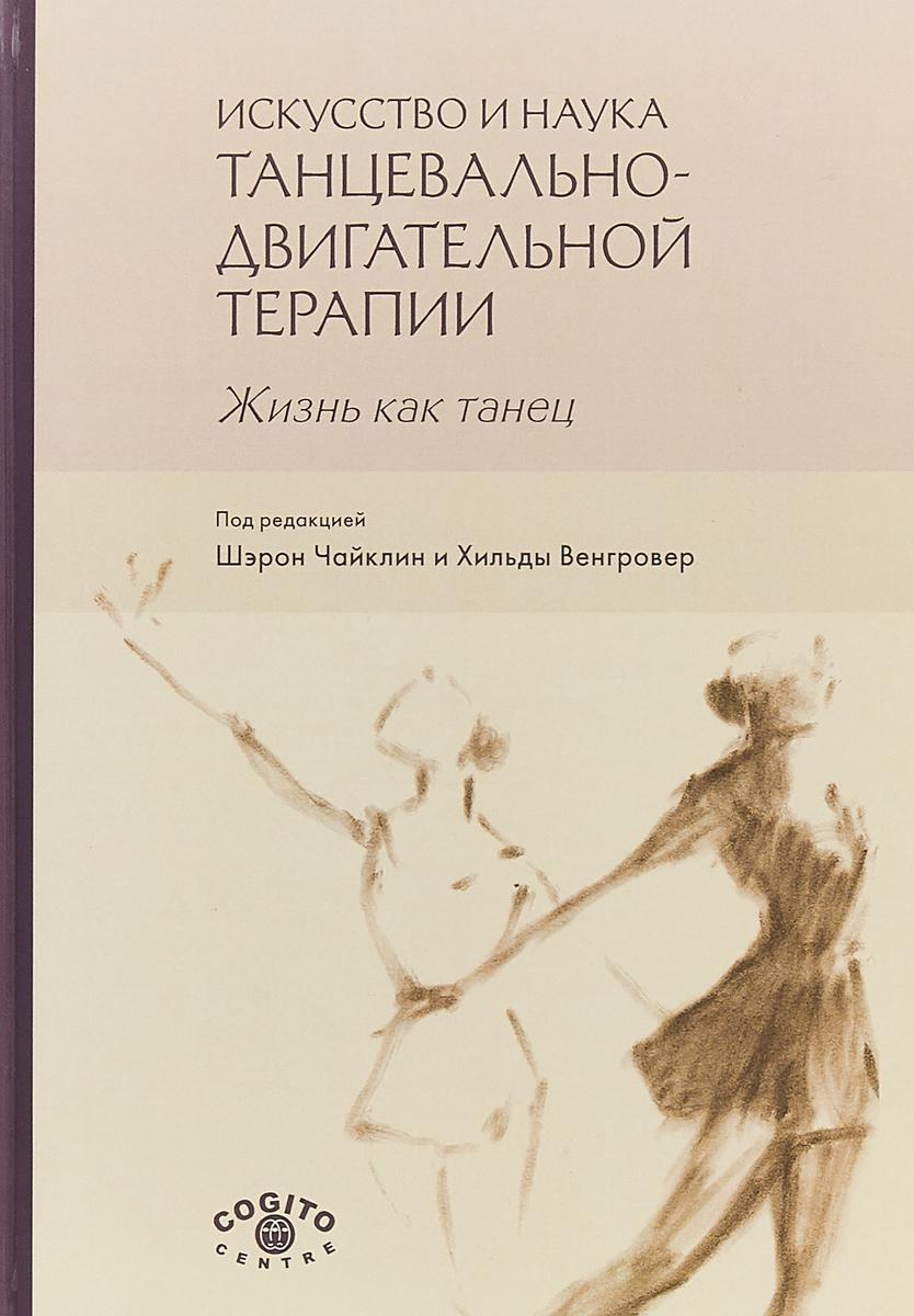 Искусство и наука танцевально-двигательной терапии. Жизнь как танец. Ш. Чайклин, Х. Венгровер, Д. Фишман