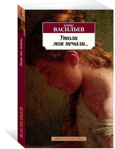 Борис Васильев Утоли моя печали… ISBN: 978-5-389-14717-1 не стреляйте белых лебедей