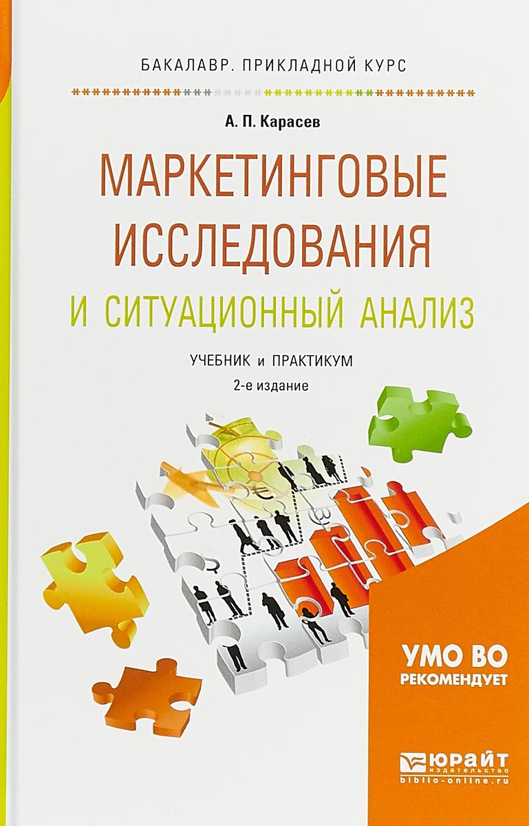 А. П. Карасев Маркетинговые исследования и ситуационный анализ. Учебник и практикум ю фролов анализ результатов маркетинговых исследований в системе statistica на примерах