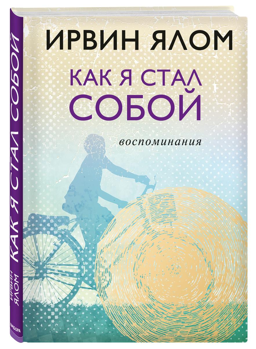 Ирвин Ялом Как я стал собой. Воспоминания ISBN: 978-5-04-090837-0