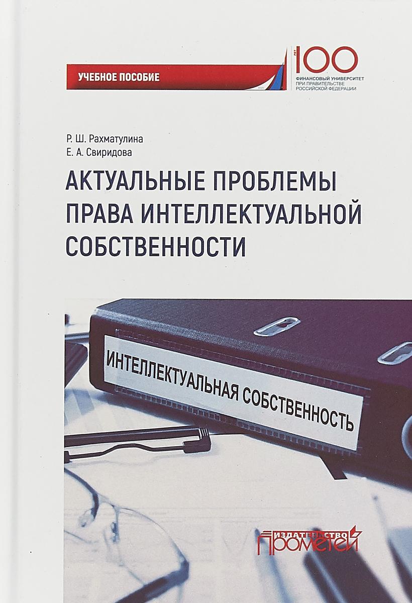 Р. Ш. Рахматулина, Е. А. Свиридова Актуальные проблемы права интеллектуальной собственности. Учебное пособие