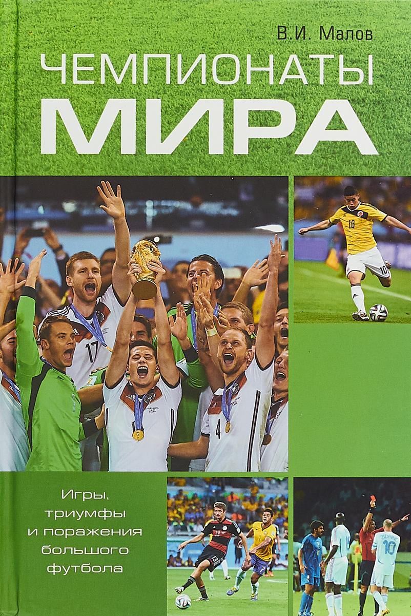 Чемпионаты мира. Игры, триумфы поражения большого футбола. В.И. Малов