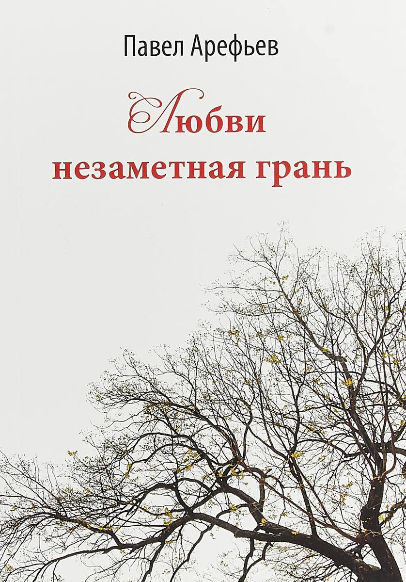 Павел Арефьев Любви незаметная грань эйдельман натан яковлевич грань веков обреченный монарх павел i