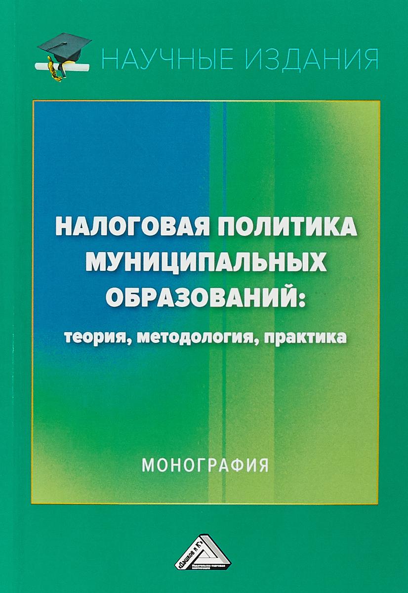 Налоговая политика муниципальных образований. Теория, методология, практика. Монография