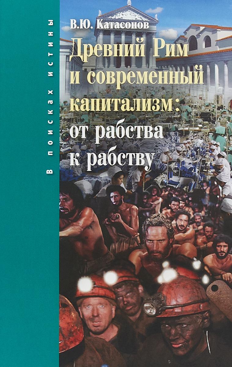 В. Ю. Катасонов Древний Рим и современный капитализм. От рабства к рабству
