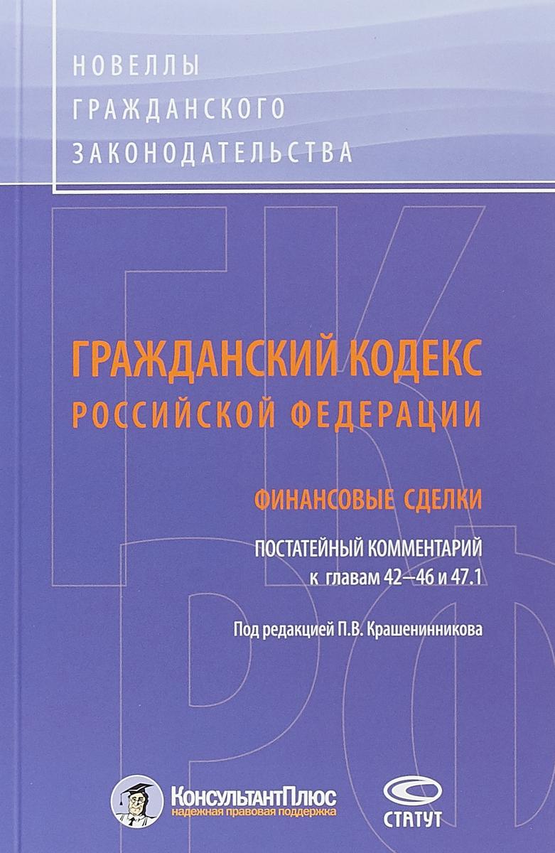 Гражданский кодекс Российской Федерации. Финансовые сделки. Постатейный комментарий к главам 42-46 и 47.1