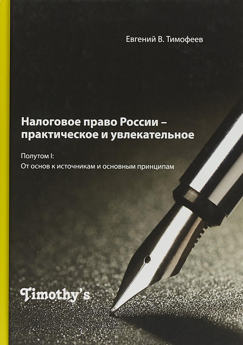 Налоговое право России – практическое и увлекательное. Полутом I. От основ к источникам и основным принципам.