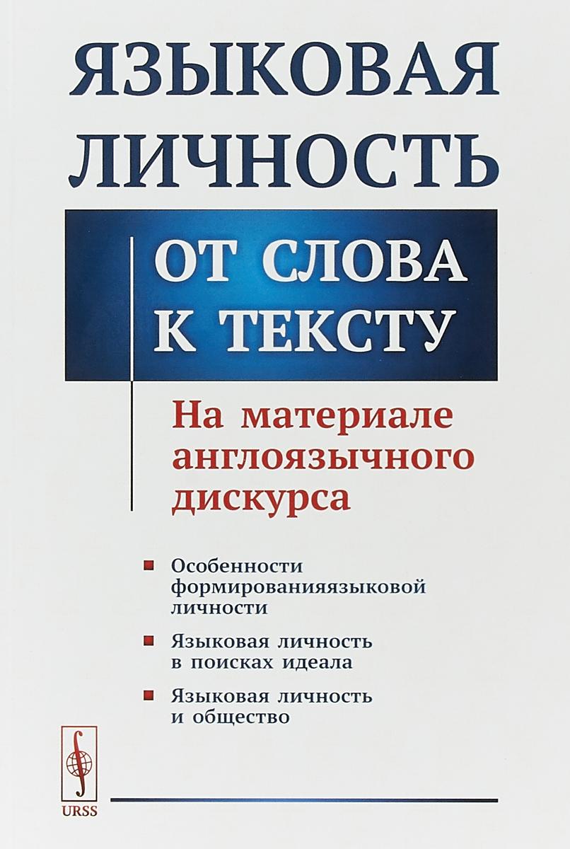 Т.А. Комова, С.И. Гарагуля Языковая личность. От слова к тексту. На материале англоязычного дискурса ISBN: 978-5-397-06012-7