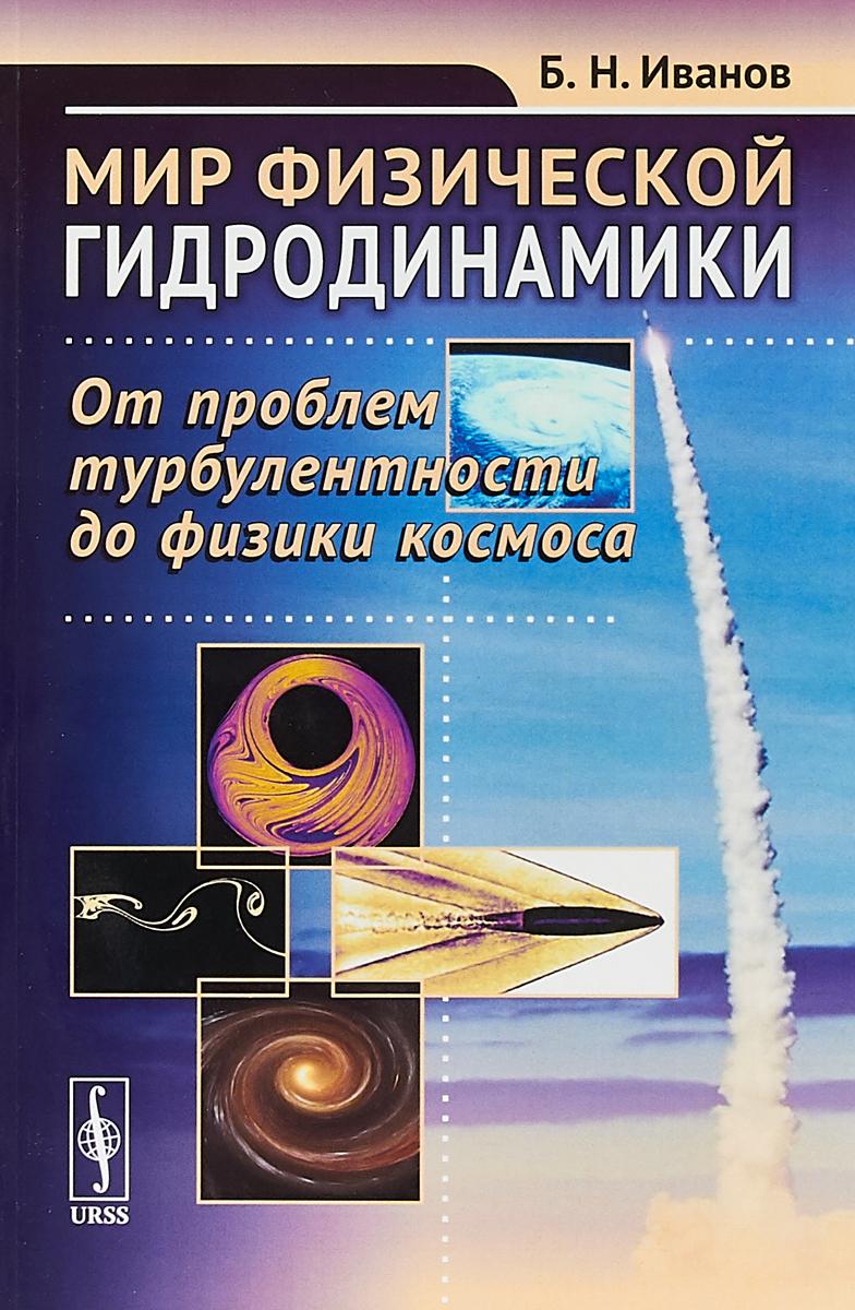 Б. Н. Иванов Мир физической гидродинамики. От проблем турбулентности до физики космоса ISBN: 978-5-354-01583-2