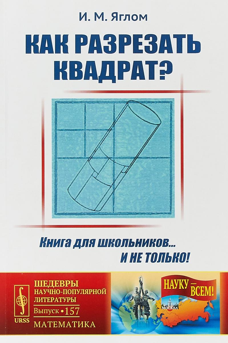 И.М. Яглом Как разрезать квадрат? ISBN: 978-5-484-01449-1