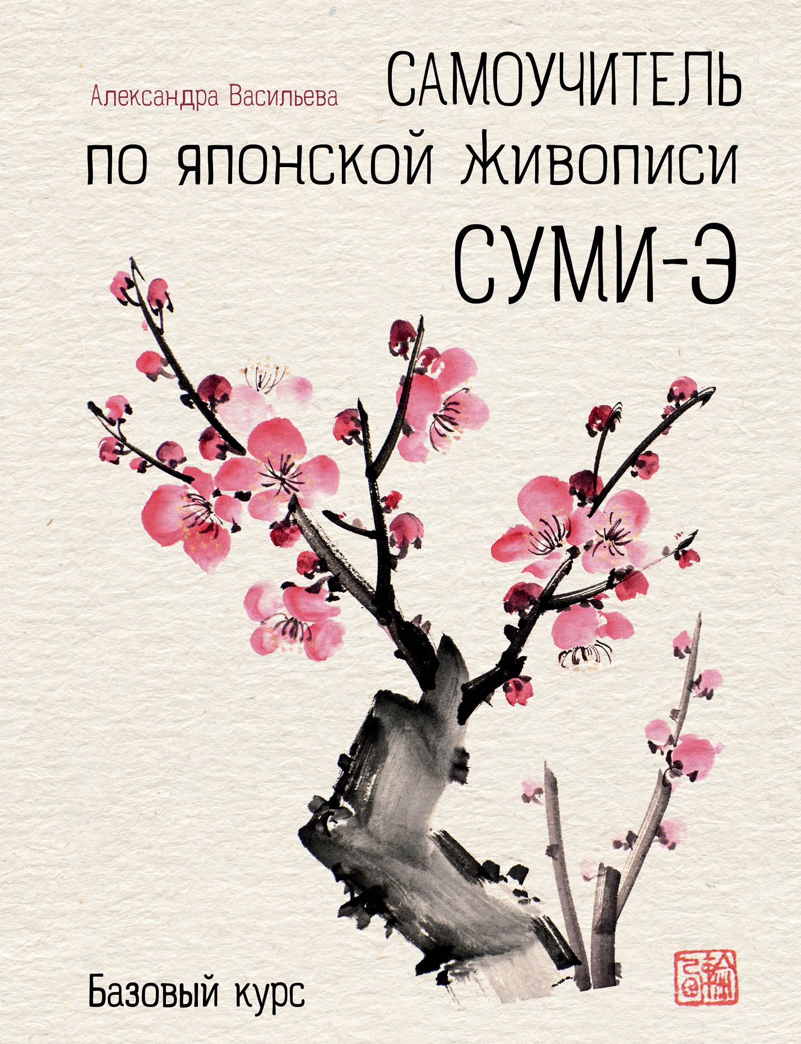 Александра Васильева Самоучитель по японской живописи суми-э. Базовый курс ISBN: 978-5-699-99307-9