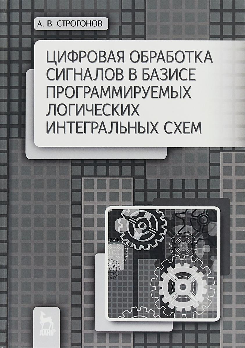 Строгонов А.В. Цифровая обработка сигналов в базисе программирования логических интегральных схем. Учебное пособие