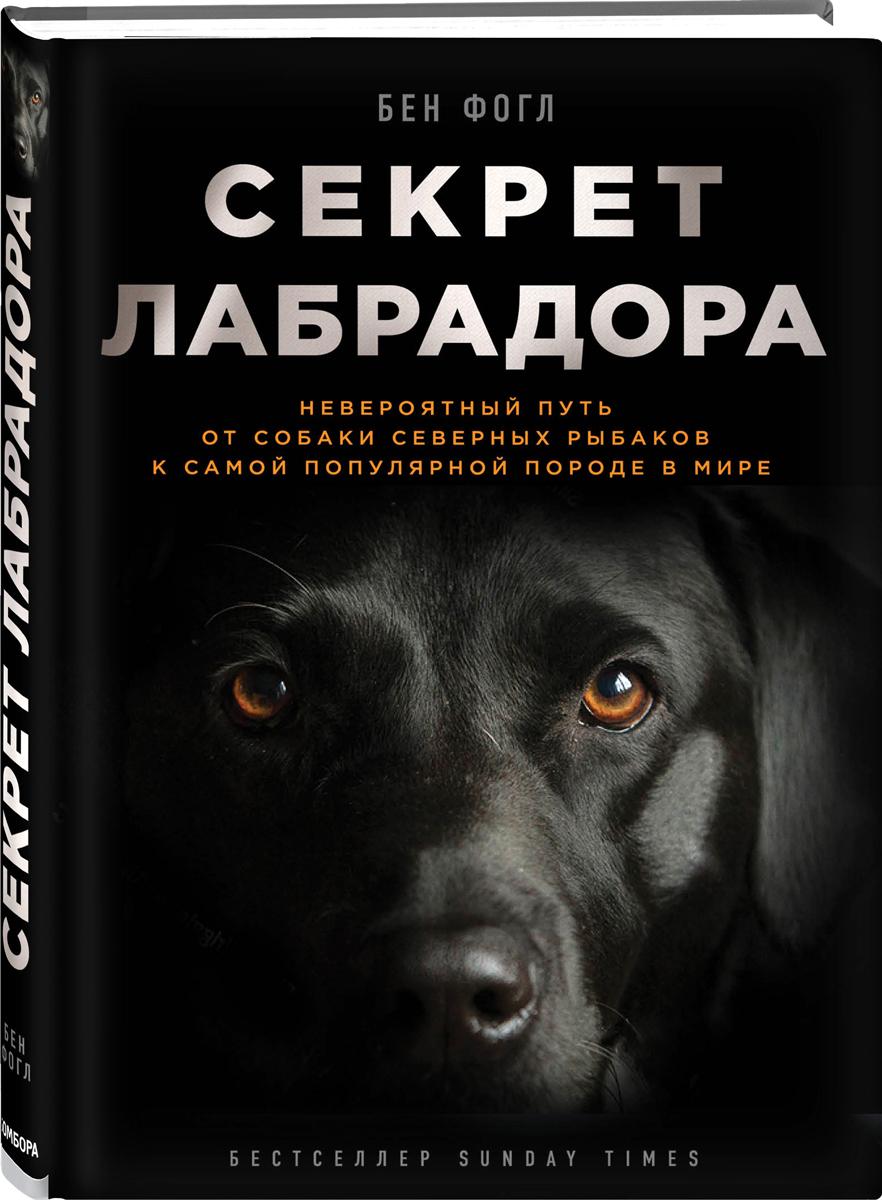 Zakazat.ru: Секрет лабрадора. Невероятный путь от собаки северных рыбаков к самой популярной породе в мире. Бен Фогл