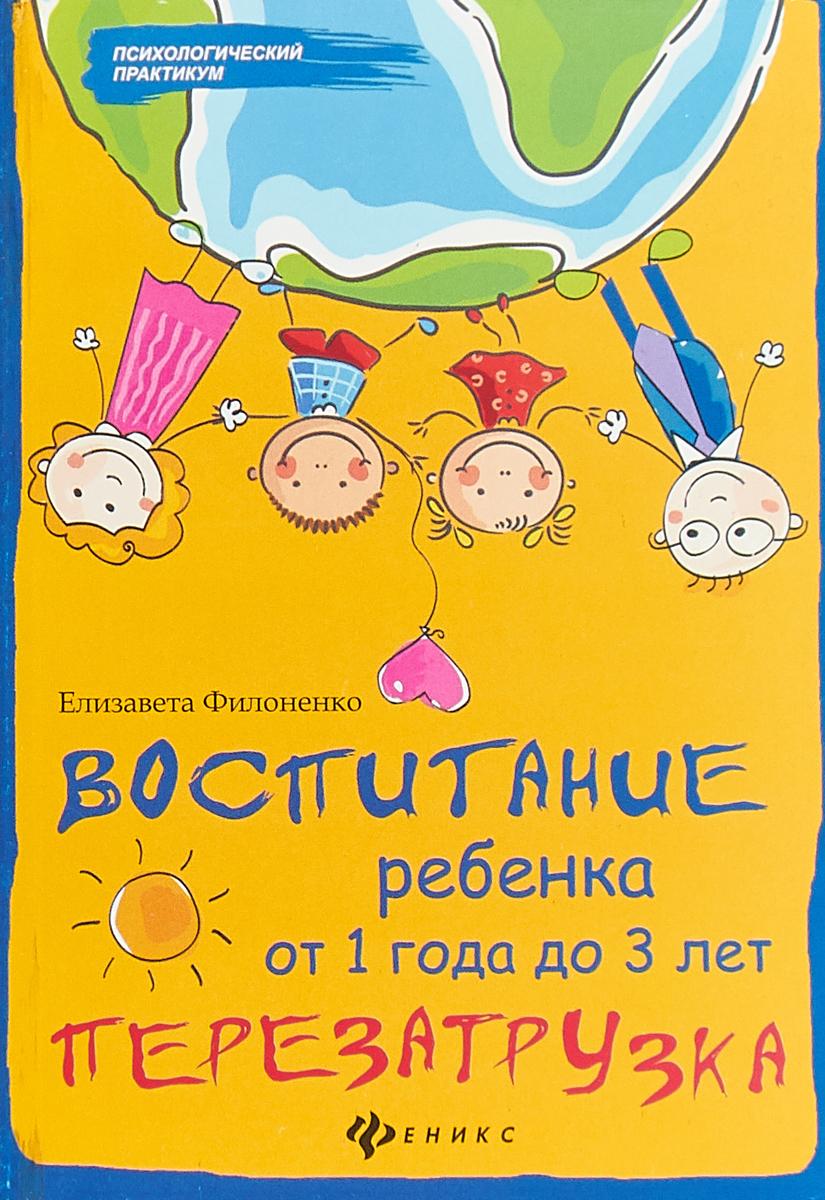 Е. Филоненко Воспитание ребенка от 1 года до 3 лет. Перезагрузка