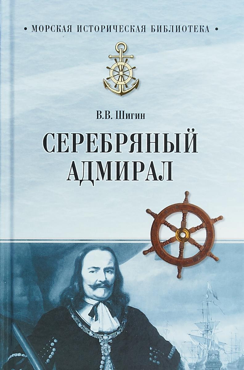 В. В. Шигин Серебряный адмирал государственный эрмитаж фаворит петра великого мир голландии часть 1