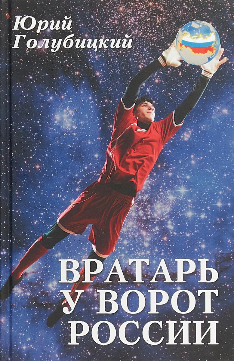 Ю. А. Голубицкий Вратарь у ворот России ISBN: 978-5-4444-6433-5
