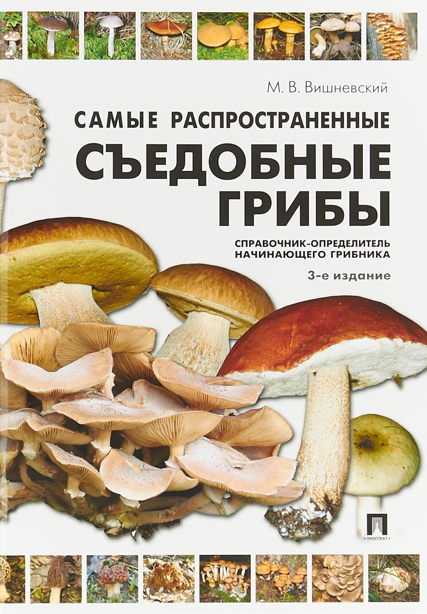М. В. Вишневский Самые распространенные съедобные грибы. Справочник-определитель начинающего грибника атлас грибов определитель видов