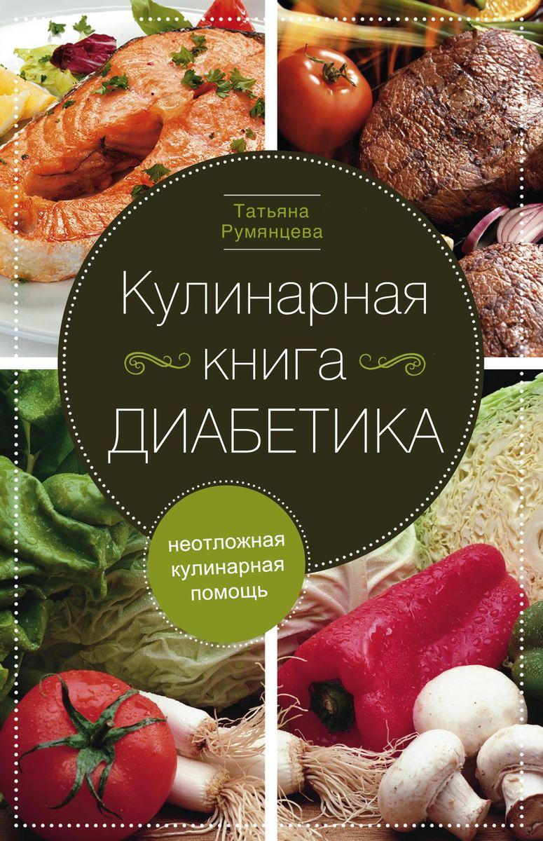 Татьяна Румянцева Кулинарная книга диабетика. Неотложная кулинарная помощь цена