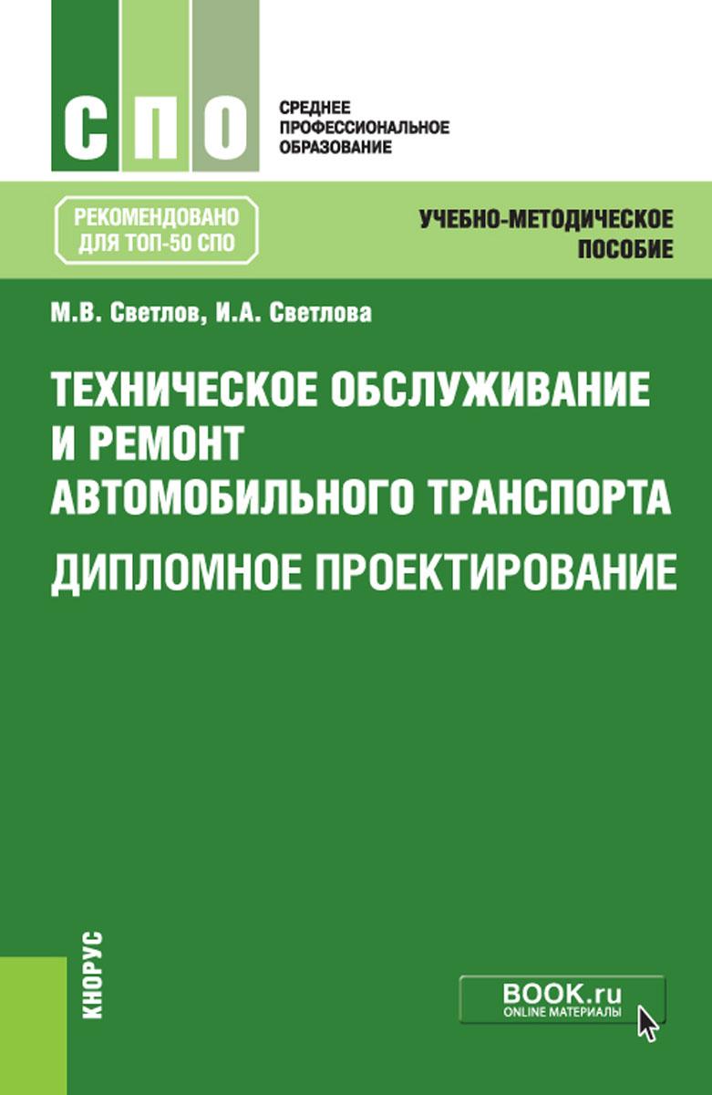 М.В. Светлов, И.А. Светлова Техническое обслуживание и ремонт автомобильного транспорта. Дипломное проектирование. Учебно-методическое пособие