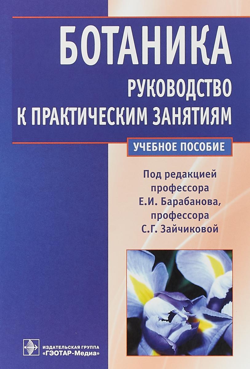 Е. И. Барабанов,С. Г. Зайчикова Ботаника. Руководство к практическим занятиям новости систематики высших растений том 40