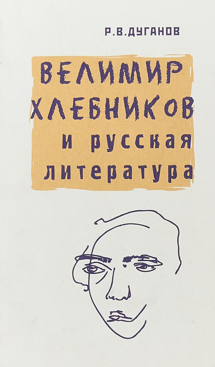 Р. В. Дуганов Велимир Хлебников и русская литература