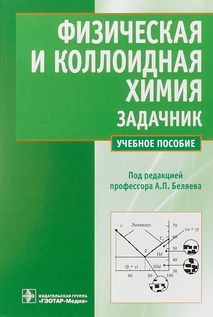 А.П. Беляев Физическая и коллоидная химия. Задачник нигматуллин н физическая и коллоидная химия учебное пособие