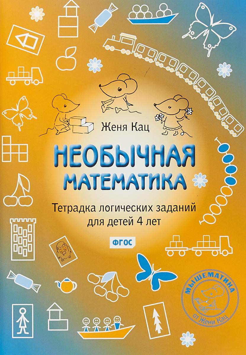 Женя Кац Необычная математика. Тетрадка логических заданий для детей 4 лет кац е м осенняя тетрадка логические и творческие задания для детей 4 6 лет