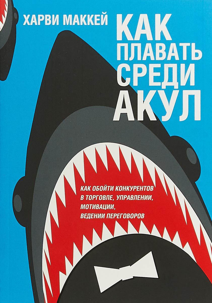 Харви Маккей Как плавать среди акул маккей х как плавать среди акул