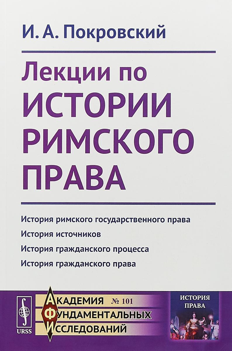 И. А. Покровский Лекции по истории римского права ISBN: 978-5-9710-5467-2
