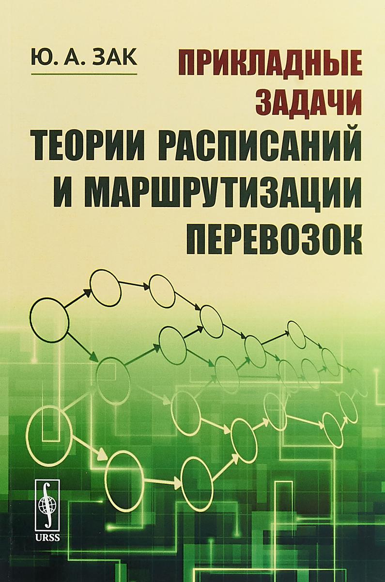 Ю. А. Зак Прикладные задачи теории расписаний и маршрутизации перевозок ISBN: 978-5-397-06379-1