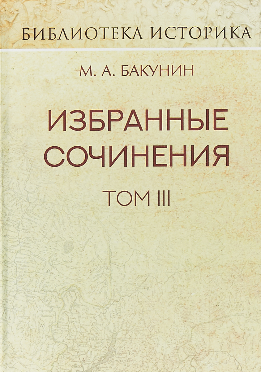 М. А. Бакунин М. А. Бакунин. Избранные сочинения. Том 3. Речи и статьи ISBN: 978-5-98923-862-0 а луговой сочинения том 3
