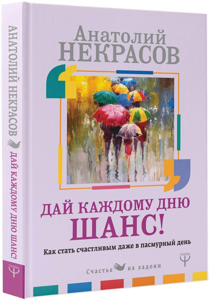 Анатолий Некрасов Дай каждому дню шанс! Как стать счастливым даже в пасмурный день ISBN: 978-5-17-109643-4