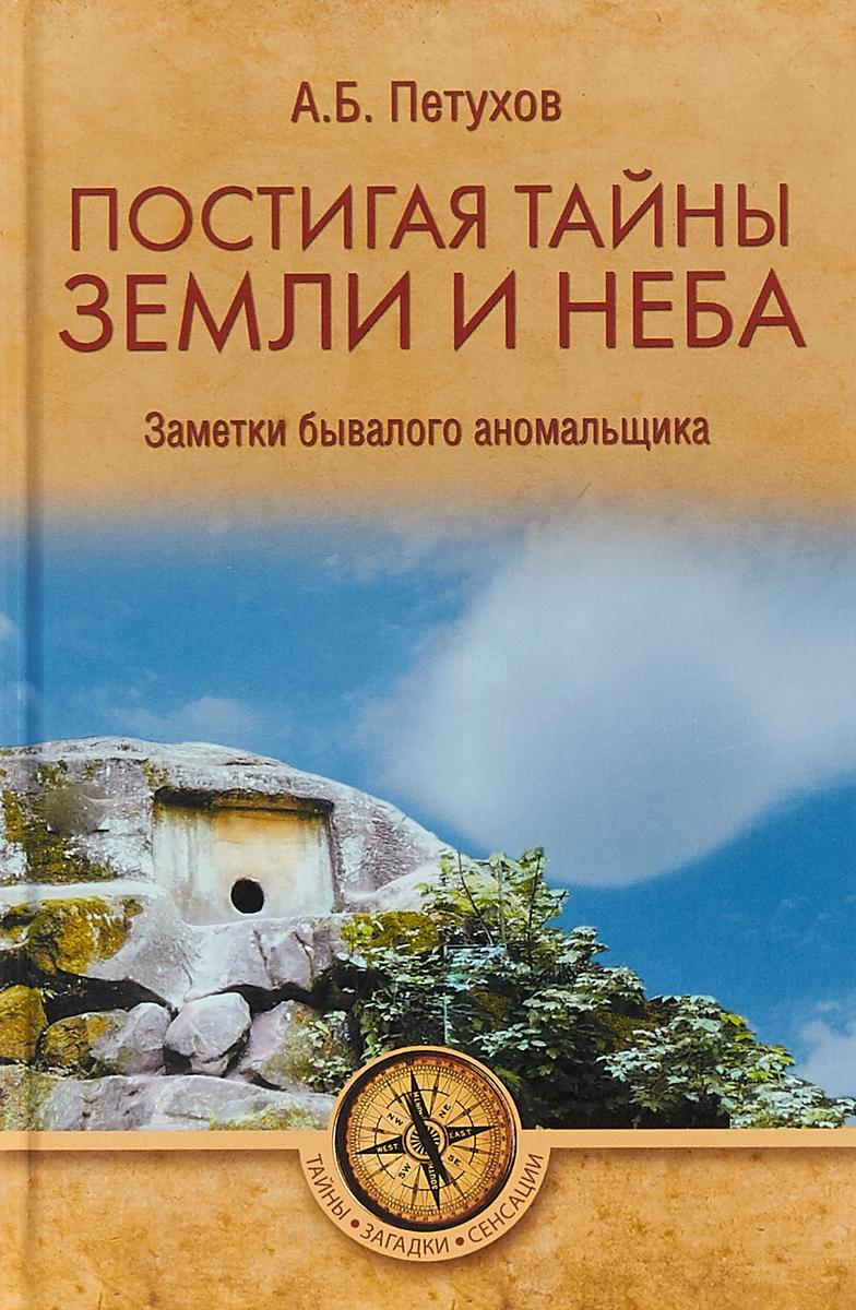 А. Б. Петухов Постигая тайны земли и неба. Заметки бывалого аномальщика