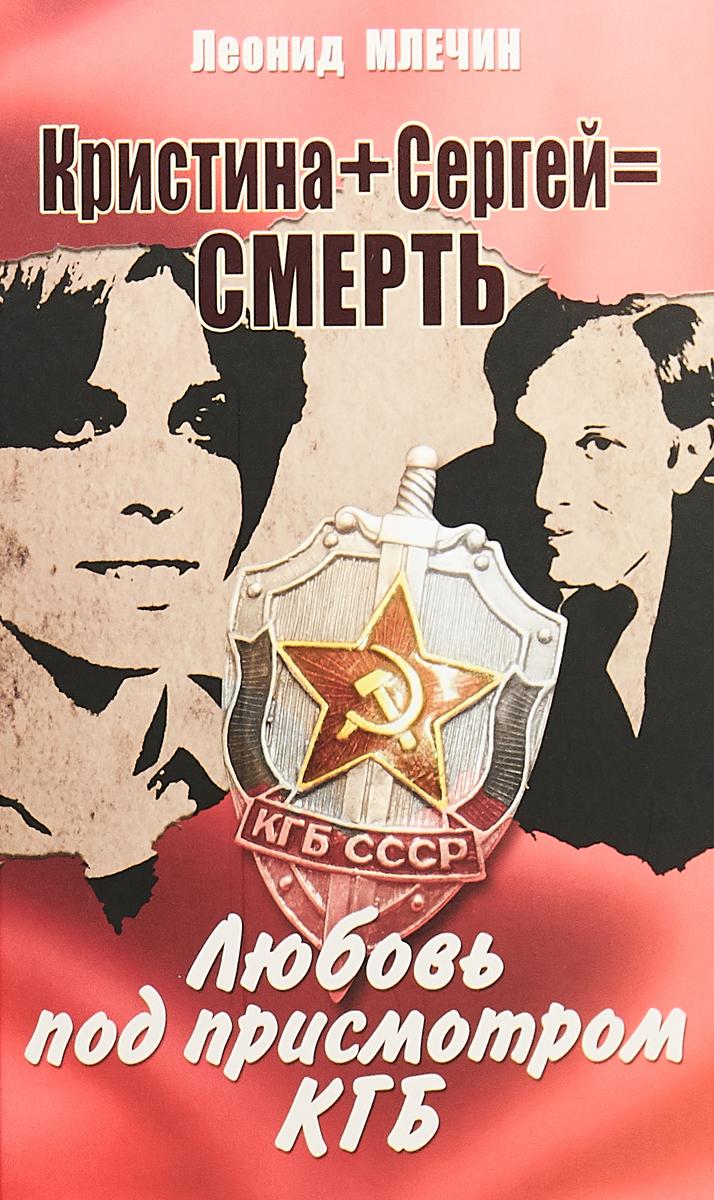 Кристина + Сергей = Смерть. Любовь под присмотром КГБ. Леонид Млечин