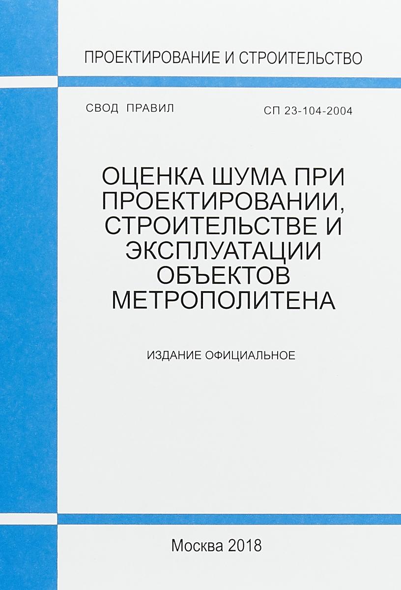 СП 23-104-2004. Оценка шума при проектировании, строительстве и эксплуатации объектов метрополитена
