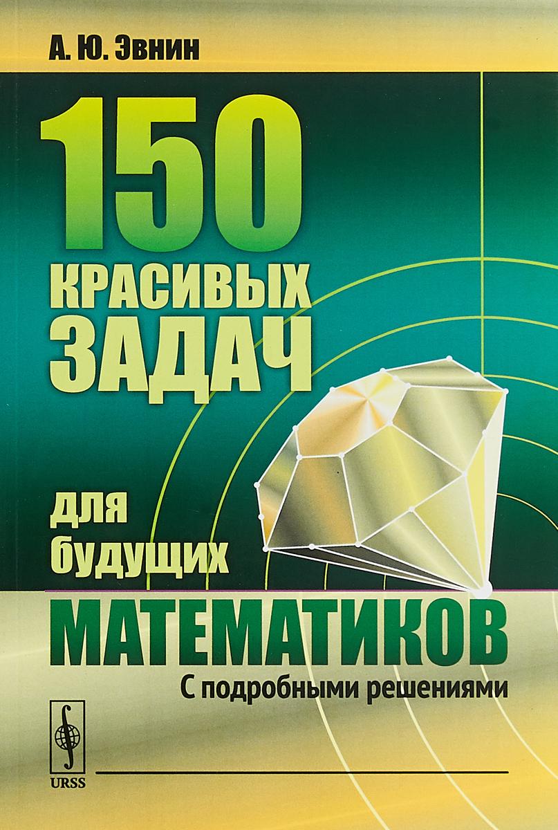 150 красивых задач для будущих математиков. С подробными решениями