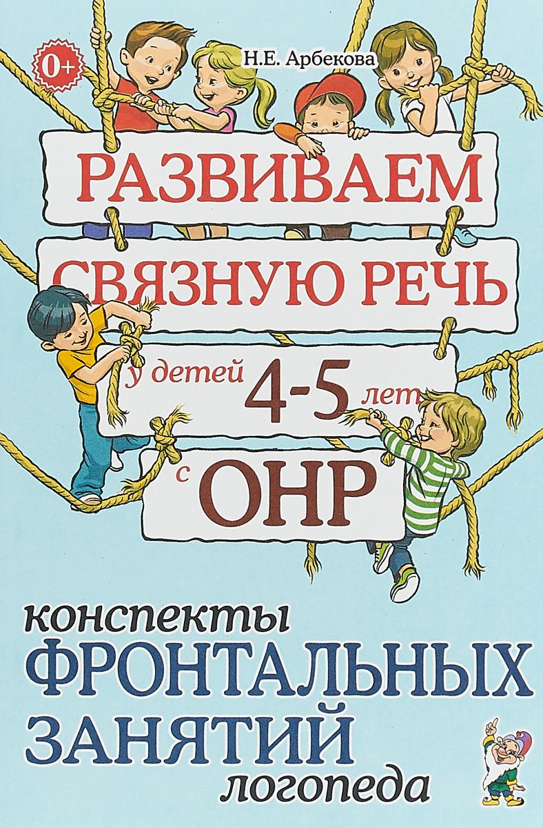 Н. Е. Арбекова Развиваем связную речь у детей 4-5 лет с ОНР. Конспекты фронтальных занятий логопеда