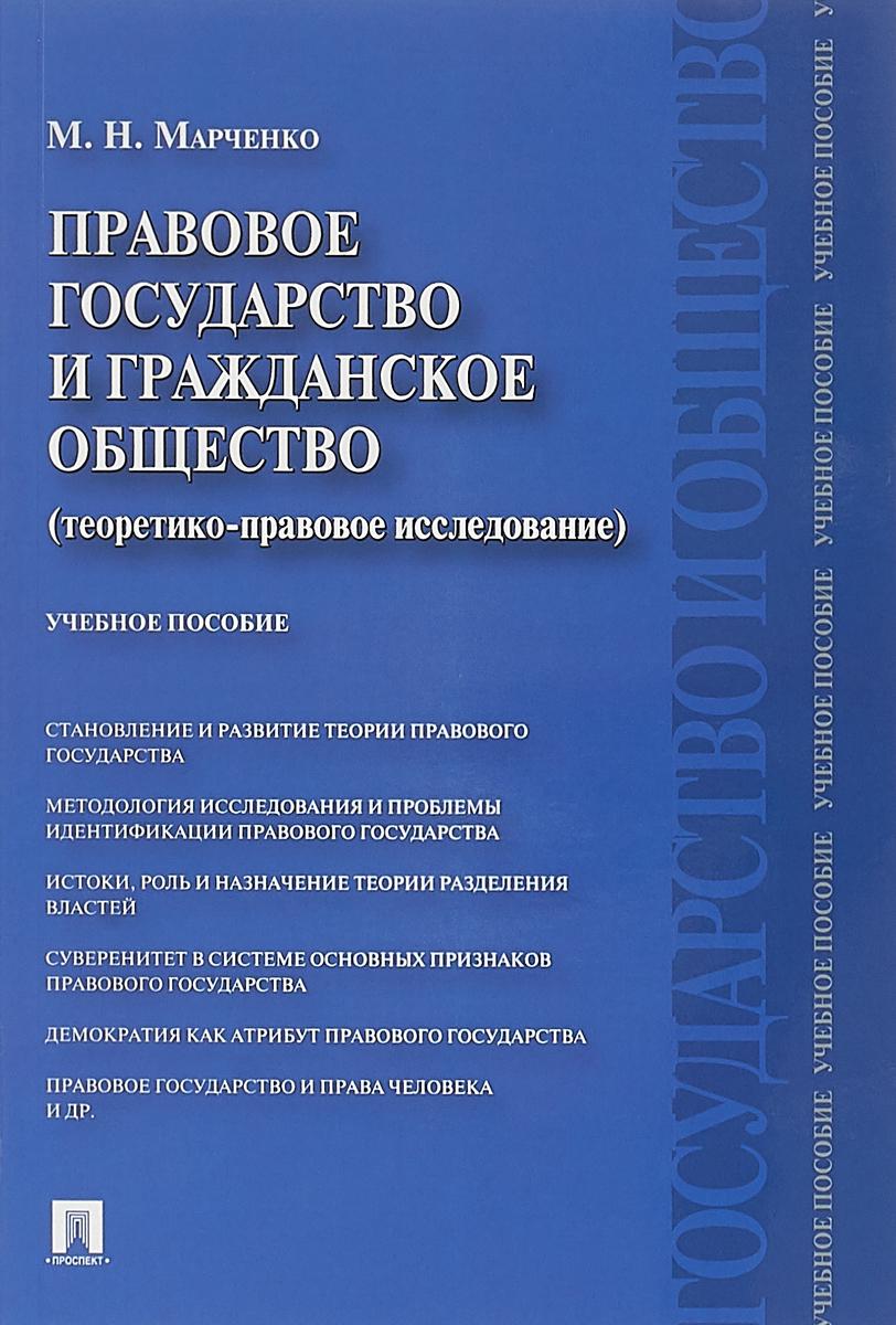 М. Н. Марченко Правовое государство и гражданское общество (теоретико-правовое исследование). Учебное пособие ISBN: 978-5-392-28293-7