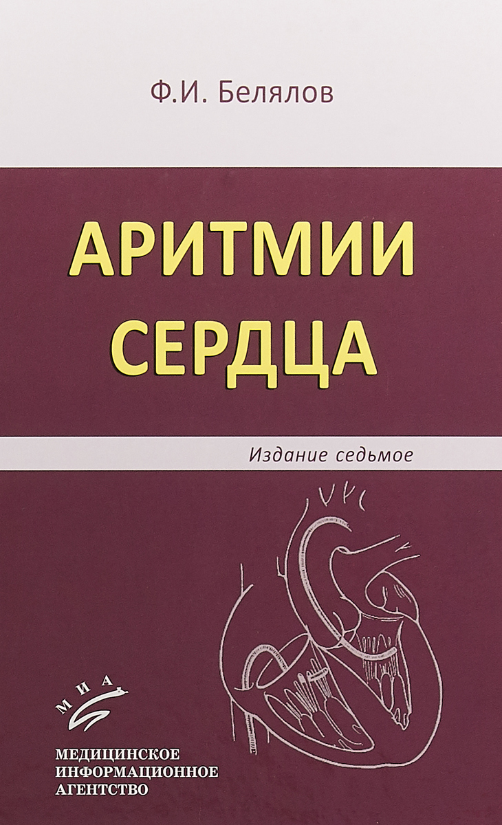 Белялов Ф.И. Аритмии сердца / Ф.И. Белялов. — 7-е изд., перераб. и доп. 2017. Изд. МИА удивляй 7 е изд