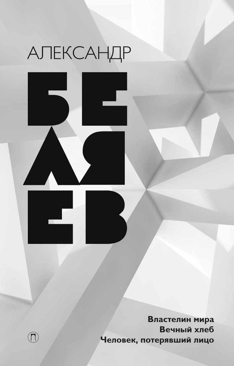 Александр Беляев Александр Беляев. Собрание сочинений. Том 4. Властелин мира. Человек, потерявший лицо. Вечный хлеб беляев а властелин мира