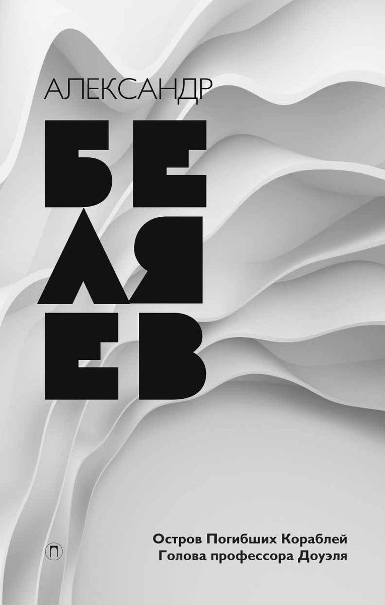 Александр Беляев Александр Беляев. Собрание сочинений. Том 1. Остров Погибших Кораблей. Голова профессора Доуэля собрание сочинений в 8 ми томах том 1 остров погибших кораблей голова профессора доуэля