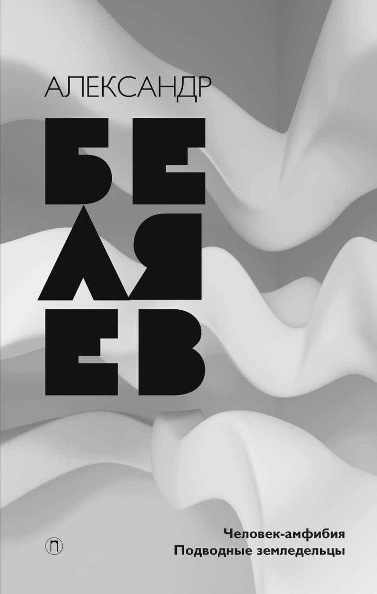 Александр Беляев Александр Беляев. Собрание сочинений. Том 3. Человек-амфибия. Подводные земледельцы александр беляев человек амфибия подводные земледельцы isbn 978 5 521 00389 1 978 5 521 00386 0